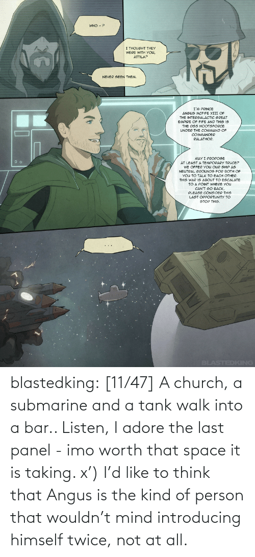 listen: blastedking: [11/47] A church, a submarine and a tank walk into a bar.. Listen, I adore the last panel - imo worth that space it is taking. x') I'd like to think that Angus is the kind of person that wouldn't mind introducing himself twice, not at all.