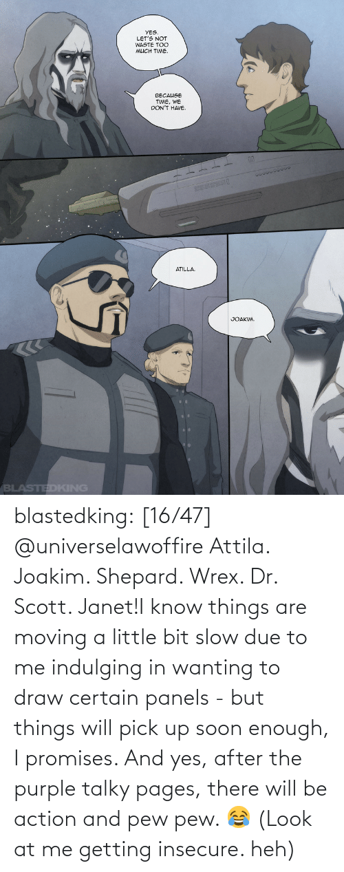a little bit: blastedking:    [16/47] @universelawoffire  Attila. Joakim. Shepard. Wrex. Dr. Scott. Janet!I know things are moving a little bit slow due to me indulging in wanting to draw certain panels - but things will pick up soon enough, I promises. And yes, after the purple talky pages, there will be action and pew pew. 😂 (Look at me getting insecure. heh)