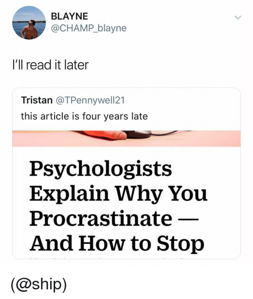 How To, Dank Memes, and How: BLAYNE  @CHAMP_blayne  I'll read it later  Tristan @TPennywell21  this article is four years late  Psychologists  Explain Why You  Procrastinate  And How to Stop (@ship)