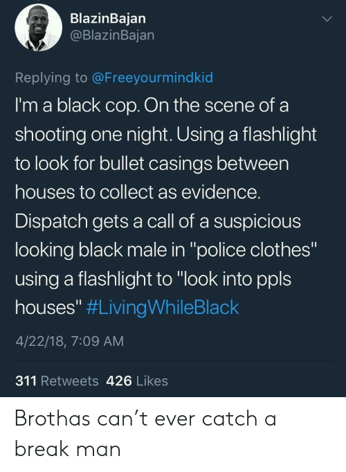 """Clothes, Police, and Black: BlazinBajan  @BlazinBajan  Replying to @Freeyourmindkid  I'm a black cop. On the scene of a  shooting one night. Using a flashlight  to look for bullet casings between  houses to collect as evidence.  Dispatch gets a call of a suspicious  looking black male in """"police clothes""""  using a flashlight to """"look into ppls  houses"""" #LivingWhileBlack  4/22/18, 7:09 AM  311 Retweets 426 Likes Brothas can't ever catch a break man"""