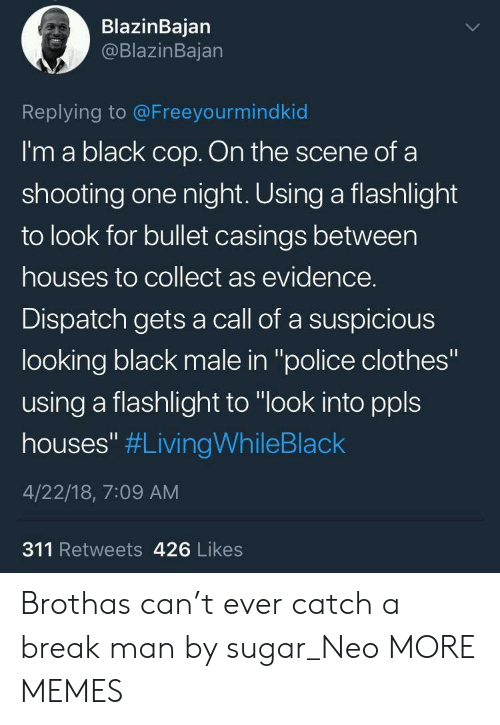 """Clothes, Dank, and Memes: BlazinBajan  @BlazinBajan  Replying to @Freeyourmindkid  I'm a black cop. On the scene of a  shooting one night. Using a flashlight  to look for bullet casings between  houses to collect as evidence.  Dispatch gets a call of a suspicious  looking black male in """"police clothes""""  using a flashlight to """"look into ppls  houses"""" #LivingWhileBlack  4/22/18, 7:09 AM  311 Retweets 426 Likes Brothas can't ever catch a break man by sugar_Neo MORE MEMES"""