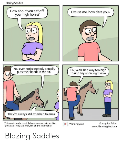 How About You: Blazing Saddles  How about you get off  your high horse?  Excuse me, how dare you-  You ever notice nobody actually  puts their hands in the air?  Ok, yeah, he's way too high  to ride anywhere right now  They're always still attached to arms  This comic made possible by awesome patrons like:  @Ricasso Hey Ma' look, I'm on the internet! :)  O2019 Jon Baker  www.AlarminglyBad.com  /AlarminglyBad Blazing Saddles