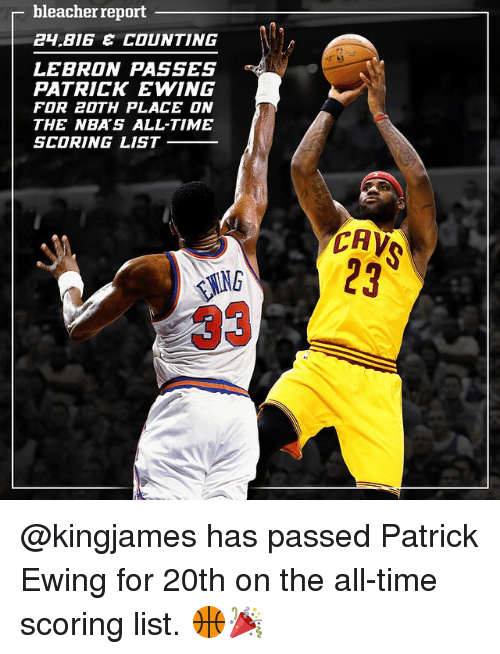 Big E: bleacher report  BIG E COUNTING  LEBRON PASSES  PATRICK EWING  FOR 20TH PLACE ON  THE NBA'S ALL-TIME  SCORING LIST  CAV @kingjames has passed Patrick Ewing for 20th on the all-time scoring list. 🏀🎉