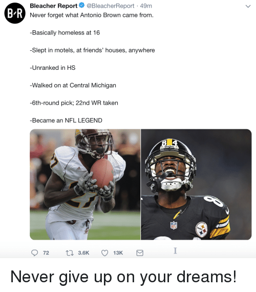 Bleacher Report: Bleacher Report. @BleacherReport. 49m  B R  Never forget what Antonio Brown came from.  Basically homeless at 16  -Slept in motels, at friends' houses, anywhere  Unranked in HS  Walked on at Central Michigarn  -6th-round pick; 22nd WR taken  -Became an NFL LEGEND Never give up on your dreams!