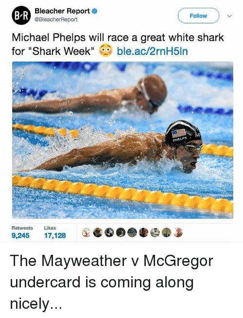 """Bleachers: Bleacher Report  e  BR  Follow  @BleacherReport  Michael Phelps will race a great white shark  for """"Shark Week  ble.ac/2rnH5ln  Retweets  Likes  9,245  17.128 The Mayweather v McGregor undercard is coming along nicely..."""