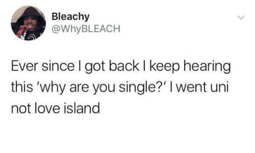 Why Are You Single: Bleachy  @WHYBLEACH  Ever since I got back I keep hearing  this 'why are you single?' I went uni  not love island