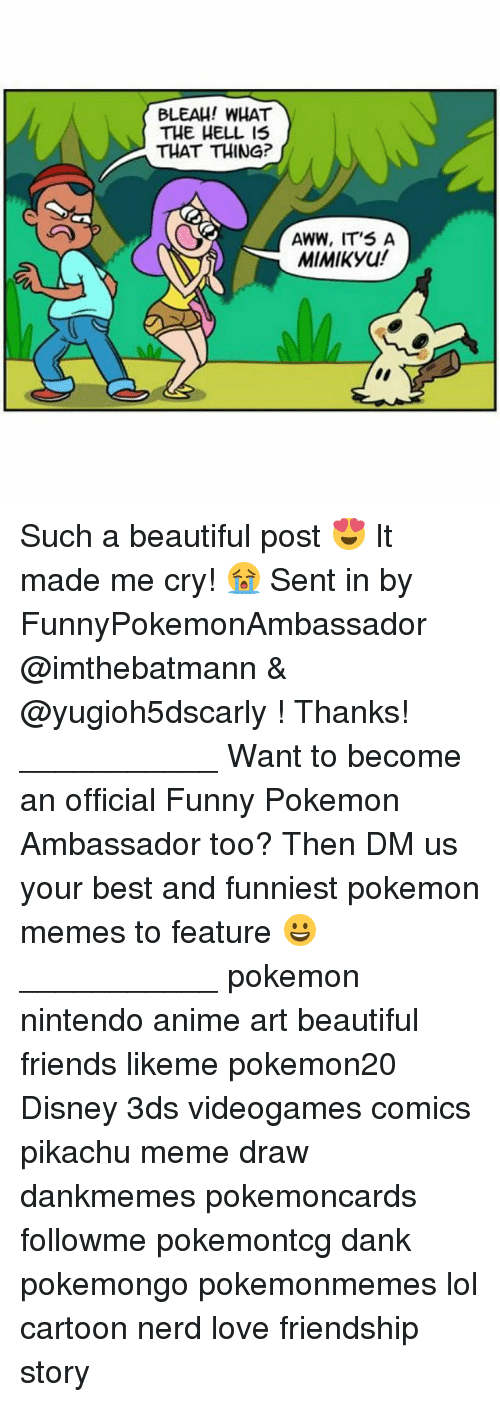 Anime, Aww, and Beautiful: BLEAH! WHAT  THE HELL IS  THAT THING?  AWW, IT'S A  MIMIKyu! Such a beautiful post 😍 It made me cry! 😭 Sent in by FunnyPokemonAmbassador @imthebatmann & @yugioh5dscarly ! Thanks! ___________ Want to become an official Funny Pokemon Ambassador too? Then DM us your best and funniest pokemon memes to feature 😀 ___________ pokemon nintendo anime art beautiful friends likeme pokemon20 Disney 3ds videogames comics pikachu meme draw dankmemes pokemoncards followme pokemontcg dank pokemongo pokemonmemes lol cartoon nerd love friendship story