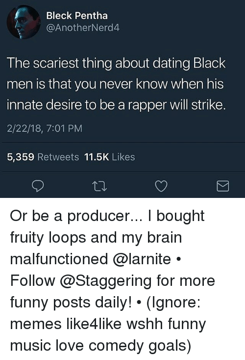 Dating, Funny, and Goals: Bleck Pentha  @AnotherNerd4  The scariest thing about dating Black  men is that you never know when his  innate desire to be a rapper will strike.  2/22/18, 7:01 PM  5,359 Retweets 11.5K Likes Or be a producer... I bought fruity loops and my brain malfunctioned @larnite • ➫➫➫ Follow @Staggering for more funny posts daily! • (Ignore: memes like4like wshh funny music love comedy goals)