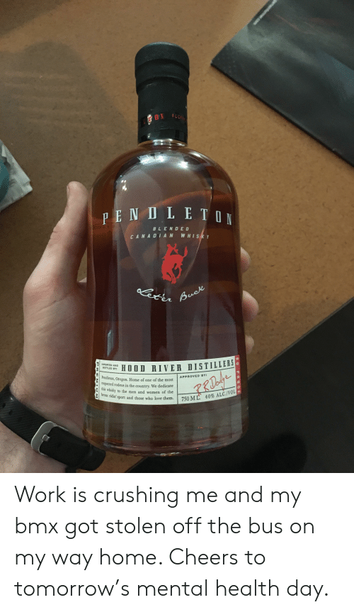 Love, Work, and Home: BLENDED  CANADIAN WHISK  er  LEİ_ HOOD HIVER DISTILLERS  Pendleton, Oregon. Home of one of the most  respected rodeos in the country. We dedicate  his whisky to the men and women of the  bronc ridin port and those who love them. 750 M  .  APPROVED BY:  '  40% ALC/VOL Work is crushing me and my bmx got stolen off the bus on my way home. Cheers to tomorrow's mental health day.