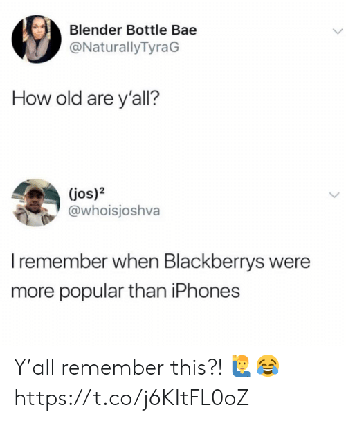 Bae, Blender, and Old: Blender Bottle Bae  @NaturallyTyraG  How old are y'all?  (jos)2  @whoisjoshva  I remember when Blackberrys were  more popular than iPhones Y'all remember this?! 🙋‍♂️😂 https://t.co/j6KItFL0oZ