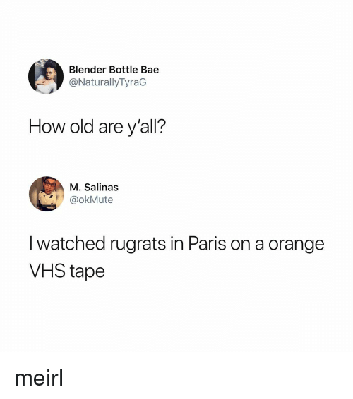 Bae, Rugrats, and Blender: Blender Bottle Bae  @NaturallyTyraG  How old are y'all?  M. Salinas  @okMute  I watched rugrats in Paris on a orange  VHS tape meirl