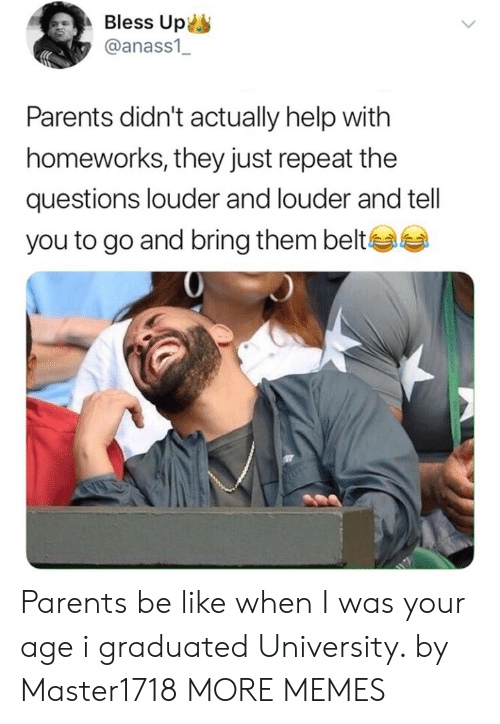 When I Was Your Age: Bless Up  @anass1  Parents didn't actually help with  homeworks, they just repeat the  questions louder and louder and tell  you to go and bring them belte Parents be like when I was your age i graduated University. by Master1718 MORE MEMES