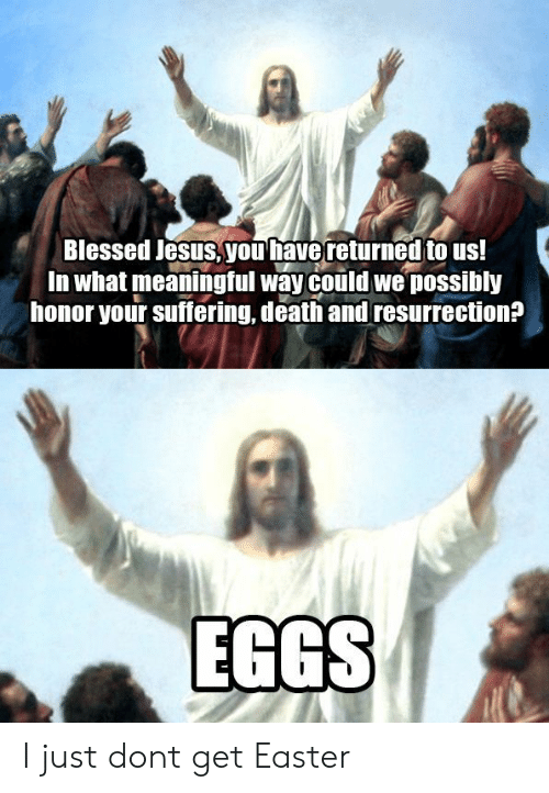 Blessed, Easter, and Jesus: Blessed Jesus you have returned to us!  In what meaningful way could we possibly  honor your suffering, death and resurrection?  EGGS I just dont get Easter