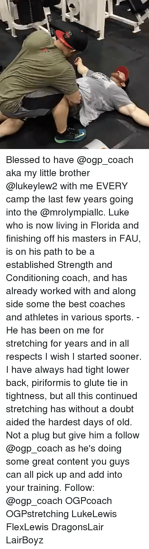 Blessed, Memes, and Sports: Blessed to have @ogp_coach aka my little brother @lukeylew2 with me EVERY camp the last few years going into the @mrolympiallc. Luke who is now living in Florida and finishing off his masters in FAU, is on his path to be a established Strength and Conditioning coach, and has already worked with and along side some the best coaches and athletes in various sports. - He has been on me for stretching for years and in all respects I wish I started sooner. I have always had tight lower back, piriformis to glute tie in tightness, but all this continued stretching has without a doubt aided the hardest days of old. Not a plug but give him a follow @ogp_coach as he's doing some great content you guys can all pick up and add into your training. Follow: @ogp_coach OGPcoach OGPstretching LukeLewis FlexLewis DragonsLair LairBoyz