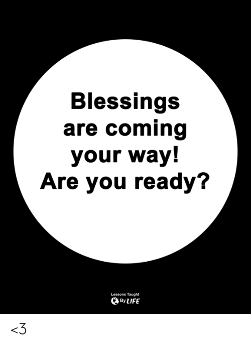 Memes, Blessings, and 🤖: Blessings  are coming  your way!  Are you ready?  Lessons Taught  ByLIFE <3