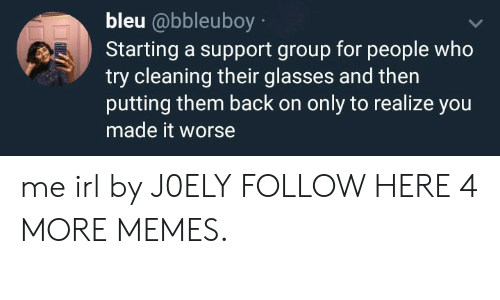 Dank, Memes, and Target: bleu @bbleuboy  Starting a support group for people who  try cleaning their glasses and then  putting them back on only to realize you  made it worse me irl by J0ELY FOLLOW HERE 4 MORE MEMES.