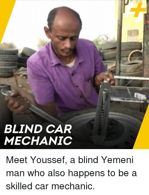 Memes, Mechanic, and 🤖: BLIND CAR  MECHANIC Meet Youssef, a blind Yemeni man who also happens to be a skilled car mechanic.
