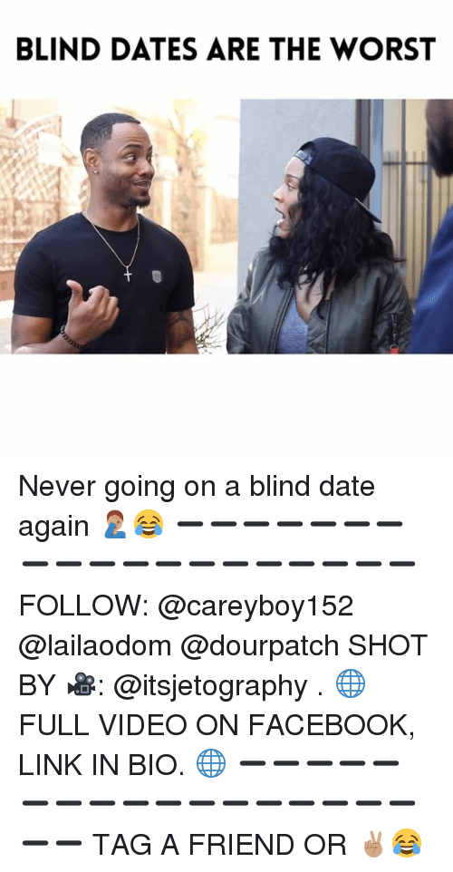 Facebook, Memes, and The Worst: BLIND DATES ARE THE WORST Never going on a blind date again 🤦🏽‍♂️😂 ➖➖➖➖➖➖➖➖➖➖➖➖➖➖➖➖➖➖➖ FOLLOW: @careyboy152 @lailaodom @dourpatch SHOT BY 🎥: @itsjetography . 🌐 FULL VIDEO ON FACEBOOK, LINK IN BIO. 🌐 ➖➖➖➖➖➖➖➖➖➖➖➖➖➖➖➖➖➖➖ TAG A FRIEND OR ✌🏽😂
