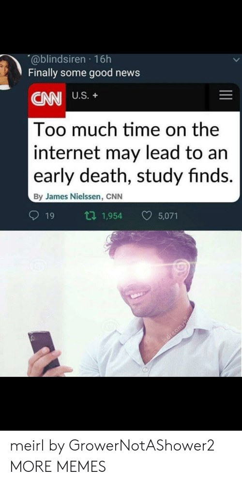 too-much-time: @blindsiren 16h  Finally some good news  CNN  Too much time on the  internet may lead to an  early death, study finds.  U.S.+  By James Nielssen, CNN  19  1,954  5,071 meirl by GrowerNotAShower2 MORE MEMES