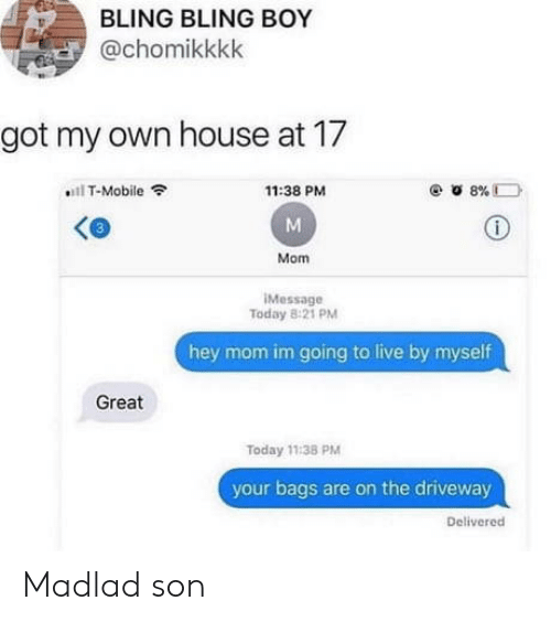 bags: BLING BLING BOY  @chomikkkk  got my own house at 17  T-Mobile  8%D  11:38 PM  Mom  IMessage  Today 8:21 PM  hey mom im going to live by myself  Great  Today 11:38 PM  your bags are on the driveway  Delivered Madlad son
