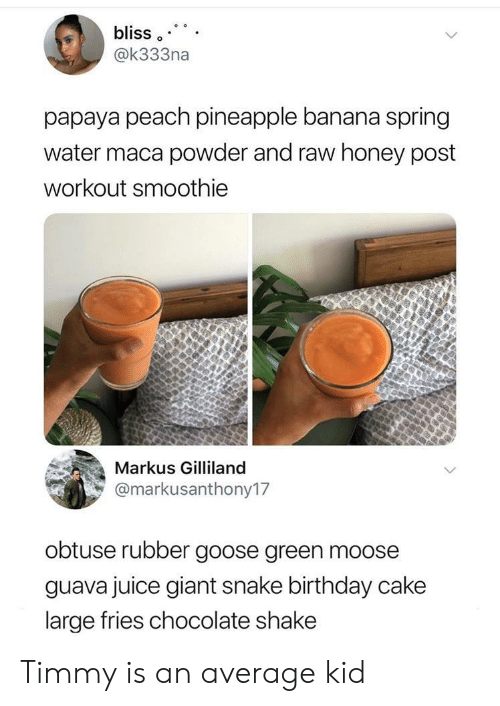 Birthday, Juice, and Banana: bliss  @k333na  papaya peach pineapple banana spring  water maca powder and raw honey post  workout smoothie  Markus Gilliland  @markusanthony17  obtuse rubber goose green moose  guava juice giant snake birthday cake  large fries chocolate shake Timmy is an average kid