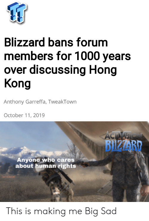 discussing: Blizzard bans forum  members for 1000 years  over discussing Hong  Kong  Anthony Garreffa, TweakTown  October 11, 2019  ACTIVSIO  BIZZARD  Anyone who cares  about human rights This is making me Big Sad
