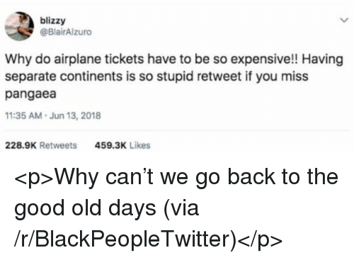 Blackpeopletwitter, Airplane, and Good: blizzy  @BlairAlzuro  Why do airplane tickets have to be so expensive!! Having  separate continents is so stupid retweet if you miss  pangaea  11:35 AM.Jun 13, 2018  228.9K Retweets  459.3K Likes <p>Why can't we go back to the good old days (via /r/BlackPeopleTwitter)</p>