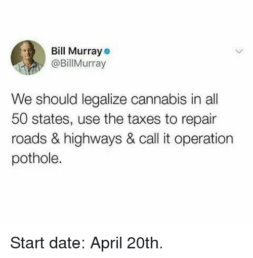Funny, Taxes, and Date: Bll Murraye  @BillMurray  We should legalize cannabis in all  50 states, use the taxes to repair  roads & highways & call it operation  pothole. Start date: April 20th.