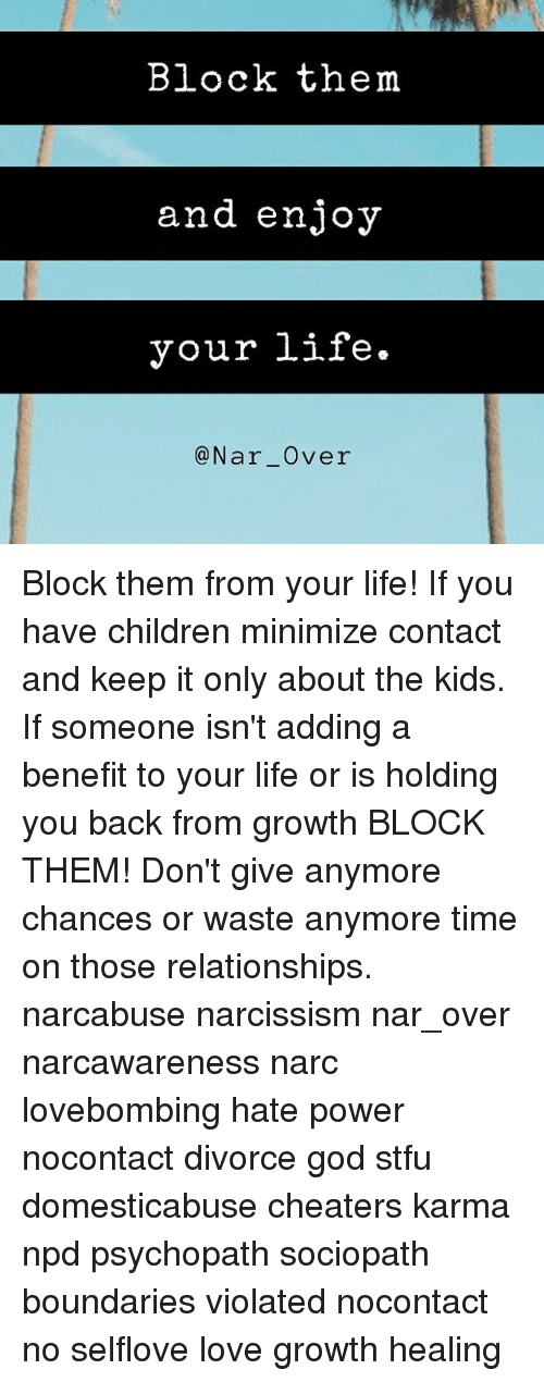 Narcing: Block them  and enjoy  your life.  @Nar Over Block them from your life! If you have children minimize contact and keep it only about the kids. If someone isn't adding a benefit to your life or is holding you back from growth BLOCK THEM! Don't give anymore chances or waste anymore time on those relationships. narcabuse narcissism nar_over narcawareness narc lovebombing hate power nocontact divorce god stfu domesticabuse cheaters karma npd psychopath sociopath boundaries violated nocontact no selflove love growth healing
