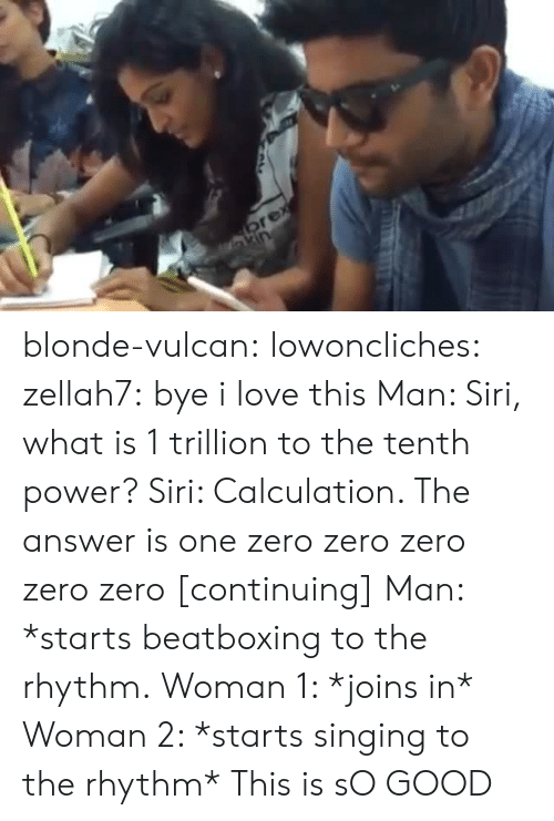 Love, Singing, and Siri: blonde-vulcan:  lowoncliches:  zellah7:  bye i love this  Man: Siri, what is 1 trillion to the tenth power? Siri: Calculation. The answer is one zero zero zero zero zero [continuing] Man: *starts beatboxing to the rhythm. Woman 1: *joins in* Woman 2: *starts singing to the rhythm*  This is sO GOOD