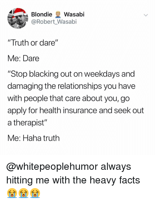 "Facts, Memes, and Relationships: Blondie Wasabi  @Robert Wasabi  ""Truth or dare""  Me: Dare  ""Stop blacking out on weekdays and  damaging the relationships you have  with people that care about you, go  apply for health insurance and seek out  a therapist""  Me: Haha truth @whitepeoplehumor always hitting me with the heavy facts 😭😭😭"