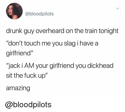 "Drunk, Fuck, and Train: @bloodpilots  drunk guy overheard on the train tonight  ""don't touch me you slag i have a  girltfriend""  ""jack i AM your girlfriend you dickhead  sit the fuck up""  amazing @bloodpilots"