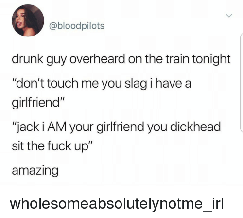 "Drunk, Fuck, and Train: @bloodpilots  drunk guy overheard on the train tonight  ""don't touch me you slag i have a  girlfriend""  ""jack i AM your girlfriend you dickhead  sit the fuck up""  amazing wholesomeabsolutelynotme_irl"