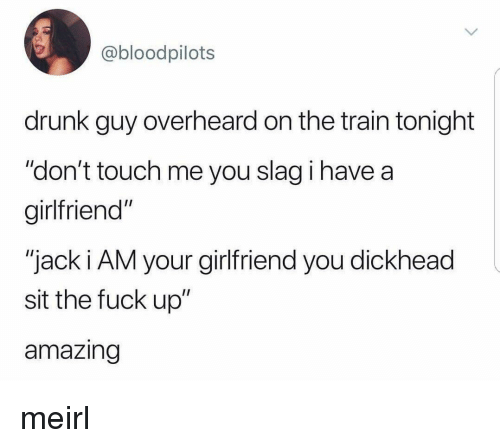 "Drunk, Fuck, and Train: @bloodpilots  drunk guy overheard on the train tonight  ""don't touch me you slag i have a  girlfriend""  ""jack i AM your girlfriend you dickhead  sit the fuck up""  amazing meirl"