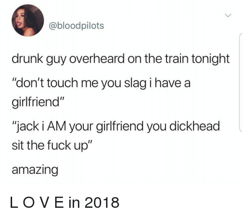 "Drunk, Fuck, and Train: @bloodpilots  drunk guy overheard on the train tonight  ""don't touch me you slag i have a  girlfriend""  ""jack i AM your girlfriend you dickhead  sit the fuck up""  amazing L O V E in 2018"