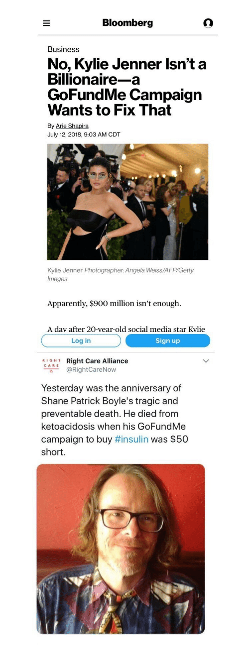 "arie: Bloomberg  Business  No, Kylie Jenner Isn't a  Billionaire-a  GoFundMe Campaign  Wants to Fix That  By Arie Shapira  July 12, 2018, 9:03 AM CDT  Kylie Jenner Photographer: Angela Weiss/AFP/Getty  Images  Apparently, $900 million isn't enough.  A dav after 20-vear-old social media star Kvlie   Log in  Sign up  RIGH1  CARE  Right Care Alliance  @RightCareNow  с"".  Yesterday was the anniversary of  Shane Patrick Boyle's tragic and  preventable death. He died from  ketoacidosis when his GoFundMe  campaign to buy #insulin was $50  short."