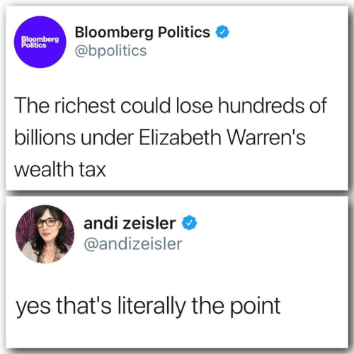 elizabeth: Bloomberg Politics  @bpolitics  Bloomberg  Politics  The richest could lose hundreds of  billions under Elizabeth Warren's  wealth tax  andi zeisler  @andizeisler  yes that's literally the point