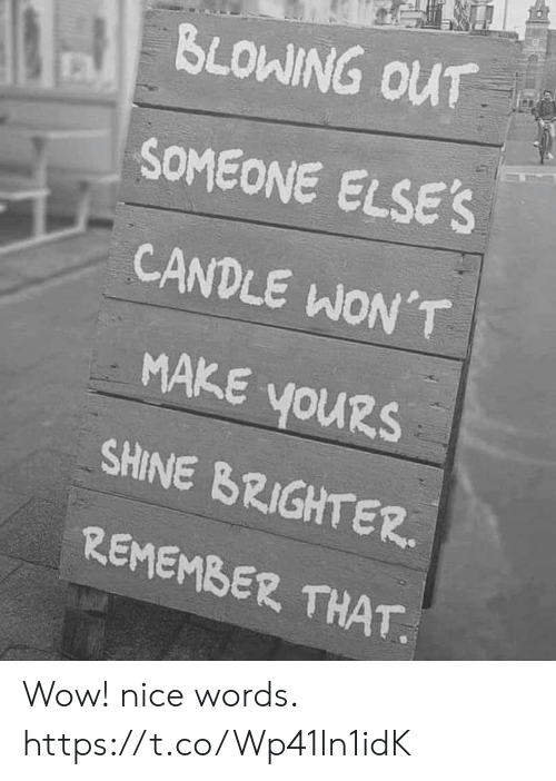 Blowing: BLOWING OUT  SOMEONE ELSE'S  CANDLE WON'T  MAKE YOURS  youRs  SHINE BRIGHTER  REMEMBER THAT Wow! nice words. https://t.co/Wp41ln1idK