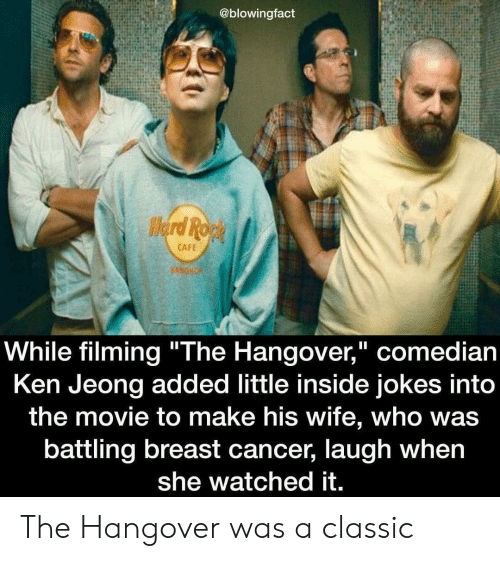 """Ken, The Hangover, and Hangover: @blowingfact  CAFE  While filming """"The Hangover,"""" comedian  Ken Jeong added little inside jokes into  the movie to make his wife, who was  battling breast cancer, laugh when  she watched it. The Hangover was a classic"""