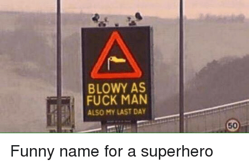 Funny Namees: BLOWY AS  FUCK MAN  ALSO MY LAST DAY Funny name for a superhero