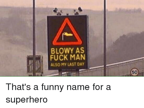 Funny Namees: BLOWY AS  FUCK MAN  ALSO MY LAST DAY That's a funny name for a superhero