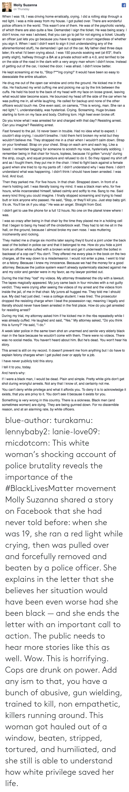 Running: blue-author: turakamu:  lennybaby2:  lanie-love09:  micdotcom:  This white woman's shocking account of police brutality reveals the importance of the #BlackLivesMatter movement Molly Suzanna shared a story on Facebook that she had never told before: when she was 19, she ran a red light while crying, then was pulled over and forcefully removed and beaten by a police officer. She explains in the letter that she believes her situation would have been even worse had she been black — and she ends the letter with an important call to action.  The public needs to hear more stories like this as well.  Wow. This is horrifying.  Cops are drunk on power. Add any ism to that, you have a bunch of abusive, gun wielding, trained to kill, non empathetic, killers running around.    This woman got hauled out of a window, beaten, stripped, tortured, and humiliated, and she still is able to understand how white privilege saved her life.