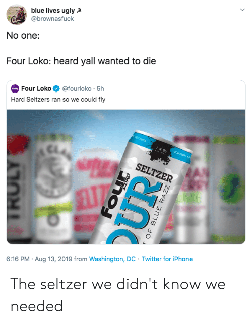 Iphone, Twitter, and Ugly: blue lives ugly  @brownasfuck  No one:  Four Loko: heard yall wanted to die  @fourloko 5h  Four Loko  our  Hard Seltzers ran so we could fly  ALCOMOL  49%  CONTAINS AL  SELTZER  Twitter for iPhone  6:16 PM Aug 13, 2019 from Washington, DC  TROLY  T OF BLUE RAZZ The seltzer we didn't know we needed