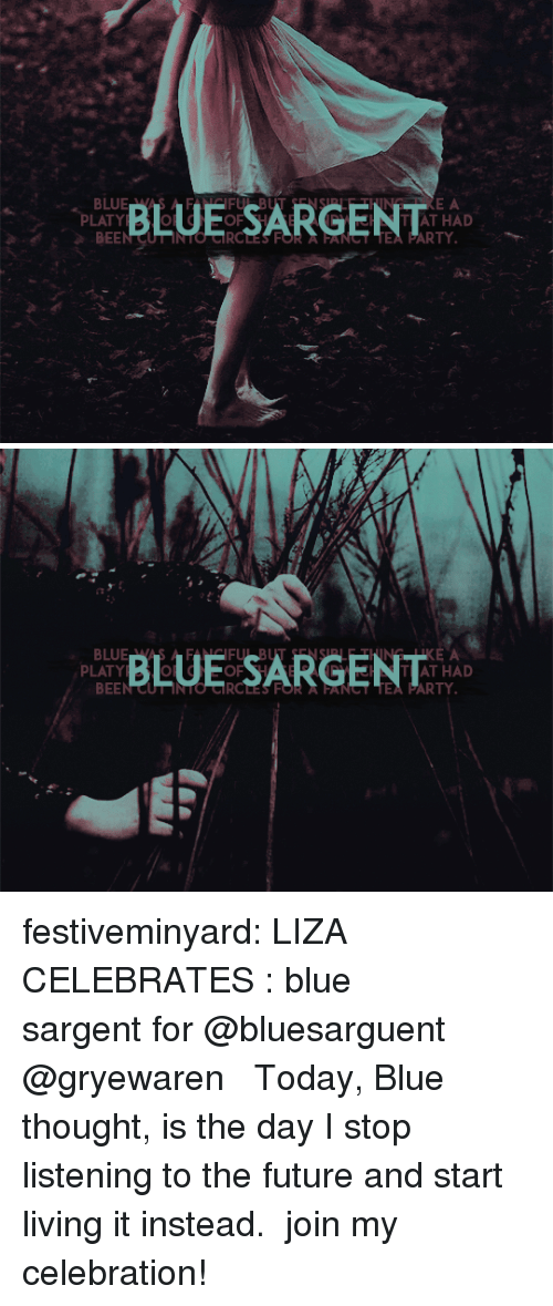 Future, Hello, and Party: BLUE SARGENT  E A  PLATY  BEEN CUT INTO CRCLES FOR A FANCT TEA PARTY  AT HAD  A2   BLUE SARGENT  KE A  TAT HAD  PLATY  BEEN CUT INTO CIRCLES FOR  FANST TEA PARTY festiveminyard: LIZA CELEBRATES : blue sargent for @bluesarguent   @gryewaren  ❝   Today, Blue thought, is the day I stop listening to the future and start living it instead.   ❞ join my celebration!