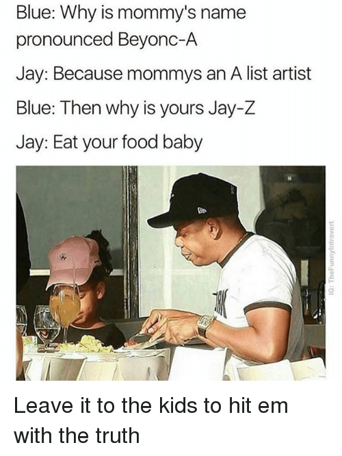 Food, Hit 'Em, and Jay: Blue: Why is mommy's name  pronounced Beyonc-A  Jay: Because mommys an A list artist  Blue: Then why is yours Jay-Z  Jay: Eat your food baby  ご Leave it to the kids to hit em with the truth