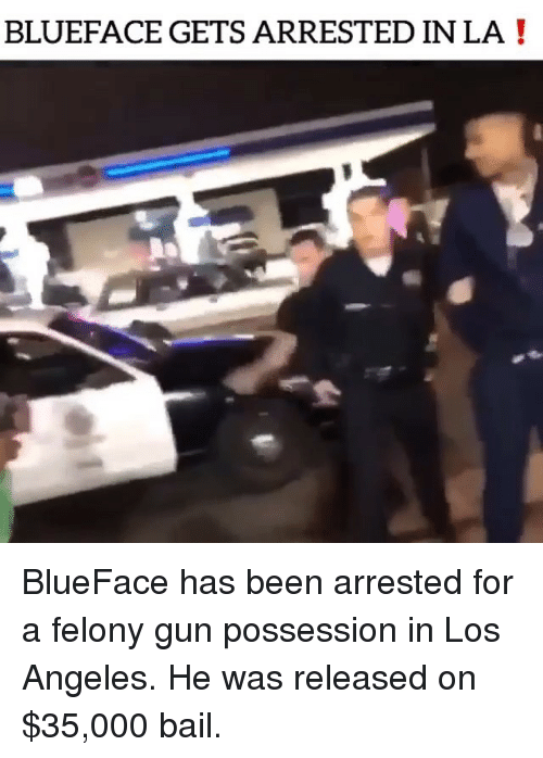 possession: BLUEFACE GETS ARRESTED IN LA! BlueFace has been arrested for a felony gun possession in Los Angeles. He was released on $35,000 bail.