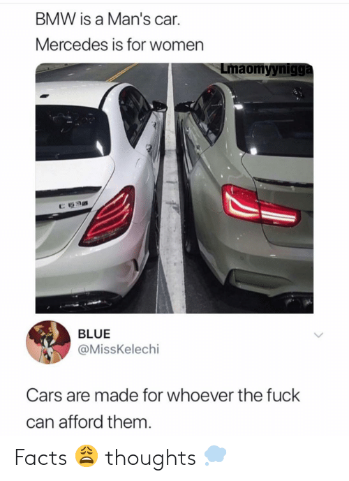 "Bmw, Cars, and Facts: BMW is a Man's car.  Mercedes is for women  Lmaomyynigga  ""カ  BLUE  @MissKelechi  Cars are made for whoever the fuck  can afford them Facts 😩 thoughts 💭"