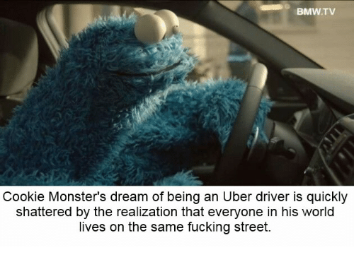 Bmw, Dank, and Fucking: BMW TV  Cookie Monsters dream of being an Uber driver is quickly  shattered by the realization that everyone in his world  lives on the same fucking street