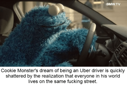Bmw, Fucking, and Uber: BMW.TV  Cookie Monster's dream of being an Uber driver is quickly  shattered by the realization that everyone in his world  lives on the same fucking street.