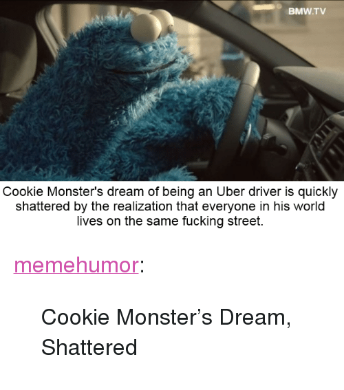 "Bmw, Cookie Monster, and Fucking: BMW.TV  Cookie Monster's dream of being an Uber driver is quickly  shattered by the realization that everyone in his world  lives on the same fucking street. <p><a href=""http://memehumor.net/post/164983847159/cookie-monsters-dream-shattered"" class=""tumblr_blog"">memehumor</a>:</p>  <blockquote><p>Cookie Monster's Dream, Shattered</p></blockquote>"